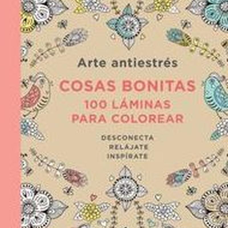 ARTE ANTIESTRES - COSAS BONITAS - 100 LAMINAS PARA COLOREAR