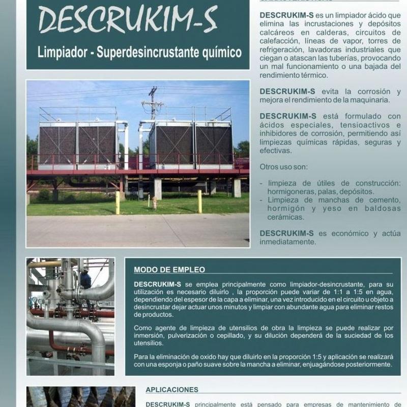 descrukim-s DESCRUKIM-S es un limpiador ácido que elimina las incrustaciones y depósitos calcáreos en calderas, circuitos de calefacción, líneas de vapor, torres de refrigeración, lavadoras industriales que ciegan o atascan las tuberías, provocando un mal