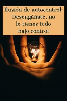 Ilusión de autocontrol: Desengáñate, no lo tienes todo bajo control