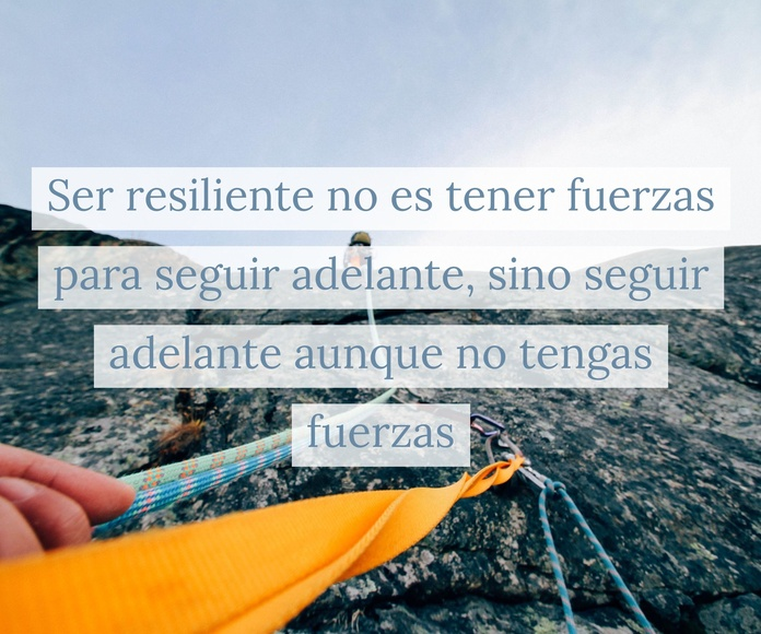 Ser resiliente no es tener fuerzas para seguir adelante, sino seguir adelante sin tener fuerzas