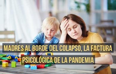 Madres al borde del colapso, la factura psicológica de la pandemia