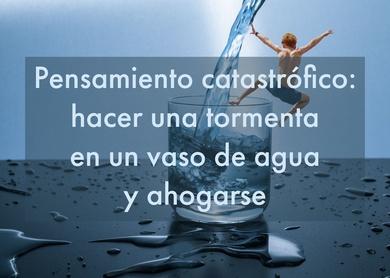 Pensamiento catastrófico: hacer una tormenta en un vaso de agua y ahogarse