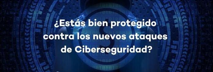 ¿Estás bien protegido contra los nuevos ataques de Ciberseguridad?