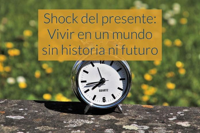 Shock del presente: Vivir en un mundo sin historia ni futuro