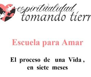 ESPIRITUALIDAD TOMANDO TIERRA PRESENTA: ESCUELA PARA AMAR un curso de 7 meses que recorre los 7 Pilares de una vida consciente