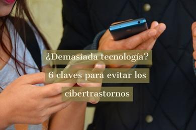 ¿Demasiada tecnología? 6 claves para evitar los cibertrastornos