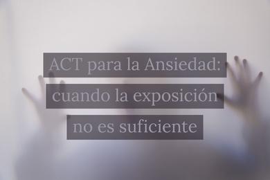 ACT para la Ansiedad: cuando la exposición no es suficiente