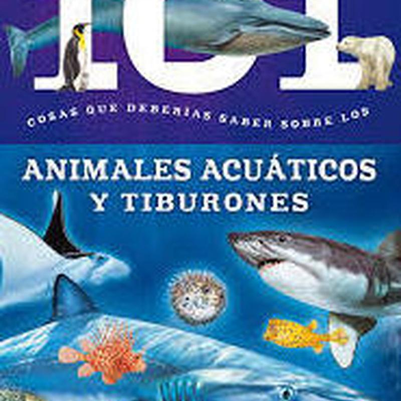 101 COSAS QUE DEBERÍAS SABER. ANIMALES ACUÁTICOS Y TIBURONES