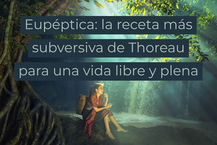 Eupéptica: la receta más subversiva de Thoureau para una vida libre y pena