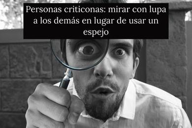 Personas criticonas: mirar con lupa a los demás en lugar de usar un espejo