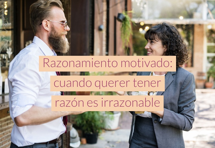Razonamiento motivado: cuando querer tener razón es irrazonable
