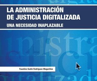 La Administración de Justicia digitalizada. Una necesidad inaplazable