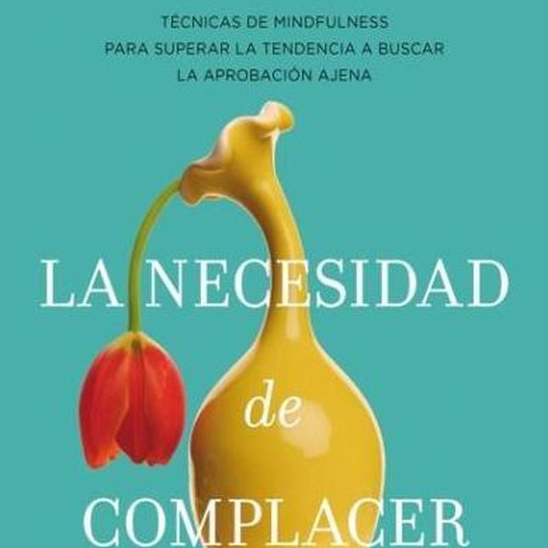 LA NECESIDAD DE COMPLACER: MINDFULNESS PARA EMPEZAR A QUERERTE