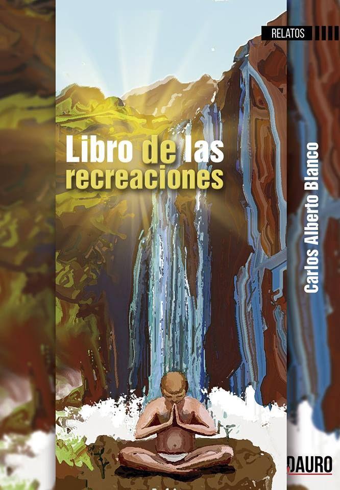 El Libro de las recreaciones de  Carlos Alberto Blanco. Editorial Dauro