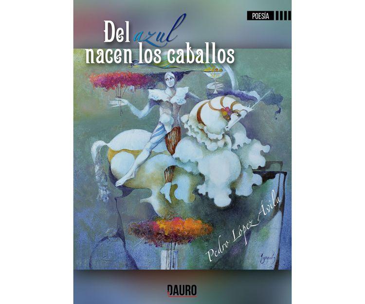 Del azul nacen los caballos de Pedro López Ávila. Ediciones Dauro
