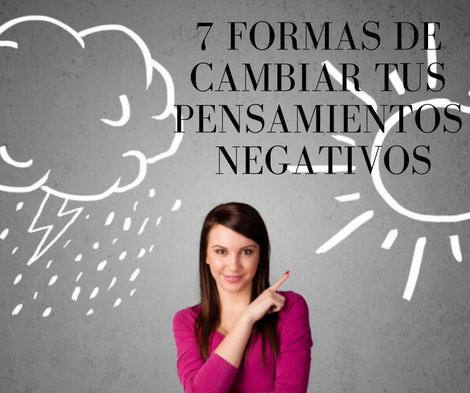 7 FORMAS DE CAMBIAR TUS PENSAMIENTOS NEGATIVOS