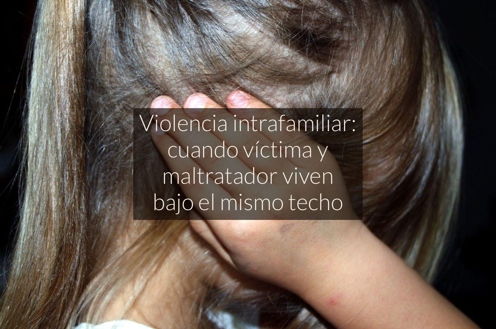 Violencia intrafamiliar: cuando víctima y maltratador viven bajo el mismo techo